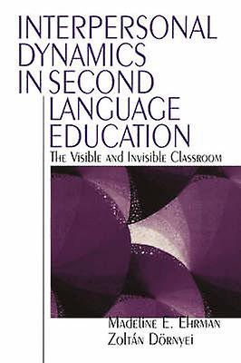 Interpersonal Dynamics in Second Language Education The Visible and Invisible Classroom by Ehrhomme & Madeline Elizabeth