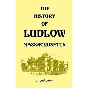 The History of Ludlow Massachusetts With Biographical Sketches of Leading Citizens Reminiscences Genealogies Farm Histories and an Account of the Centennial Celebration June 1 1874 2nd Editio by Noon & Alfred