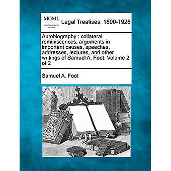 Autobiography  collateral reminiscences arguments in important causes speeches addresses lectures and other writings of Samuel A. Foot. Volume 2 of 2 by Foot & Samuel A.