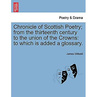 Chronicle of Scottish Poetry from the thirteenth century to the union of the Crowns to which is added a glossary. by Sibbald & James