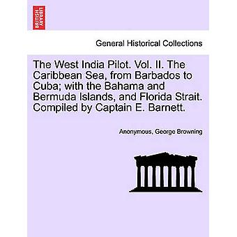 The West India Pilot. Vol. II. The Caribbean Sea from Barbados to Cuba with the Bahama and Bermuda Islands and Florida Strait. Compiled by Captain E. Barnett. by Anonymous