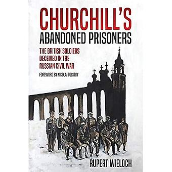 Churchill'S Abandoned Prisoners: The British Soldiers Deceived in the Russian Civil War
