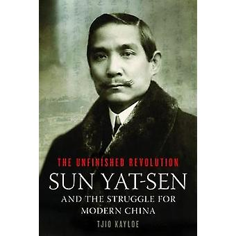 The Unfinished Revolution - Sun Yat-Sen and the Struggle for Modern Ch
