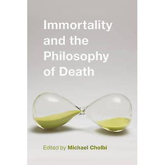 Immortality and the Philosophy of Death by Edited by Michael Cholbi