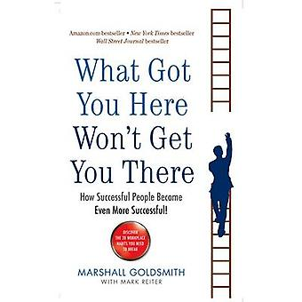 What Got You Here Won't Get You There - How Successful People Become E