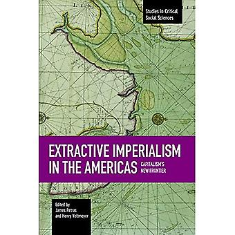 Extractive Imperialism in the Americas: Capitalism's New Frontier (Studies in Critical Social Sciences)