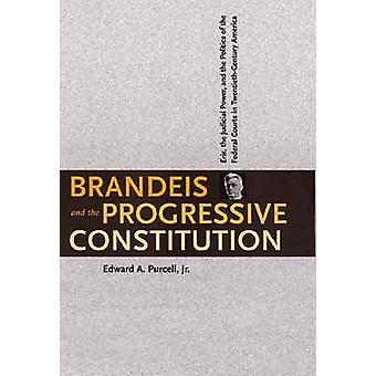 Brandeis and the Progressive Constitution Erie the Judicial Power and the Politics of the Federal Courts in TwentiethCentury America by Purcell & Edward A.