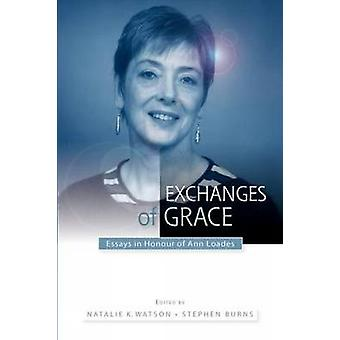Exchanges of Grace Essays in Honour of Ann Loades by Watson & Natalie