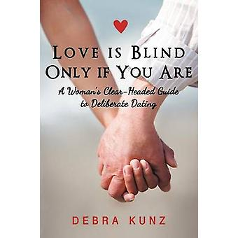 Love Is Blind Only If You Are A Woman S ClearHeaded Guide to Deliberate Dating by Kunz & Debra