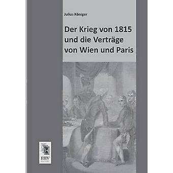 Der Krieg Von 1815 Und Die Vertrage Von Wien Und Paris by Koniger & Julius