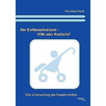 Der Erstbesuchsdienst  Hilfe oder Kontrolle Eine Untersuchung des Doppelmandats by Preu & Franziska