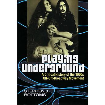 Playing Underground - A Critical History of the 1960s Off-off Broadway