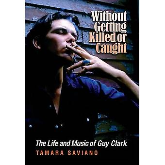 Without Getting Killed or Caught - The Life and Music of Guy Clark by
