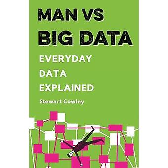 Man vs Big Data - Everyday data explained by Stewart Cowley - 97817813