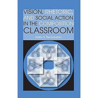 Vision - Rhetoric - and Social Action in the Composition Classroom by