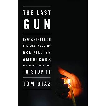 Last Gun, The : How Changes in the Gun Industry are Killing Americans and What It Will Take to Stop It