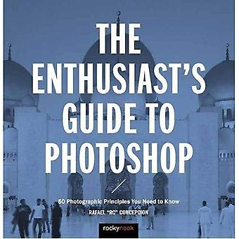 The Enthusiast's Guide to�Photoshop: 64 Photographic�Principles You Need to Know