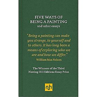Five Ways of Being a Painting and Other Essays: The Winners of the Third Notting Hill Editions Essay� Prize