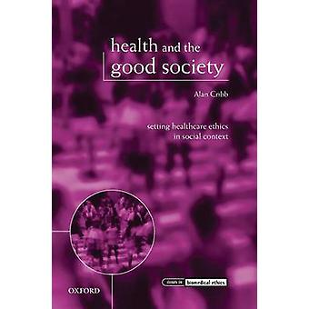 Health and the Good Society Setting Healthcare Ethics in Social Context by Cribb & Alan