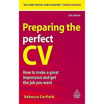 Preparing the Perfect CV How to Make a Great Impression and Get the Job You Want. Rebecca Corfield by Corfield & Rebecca