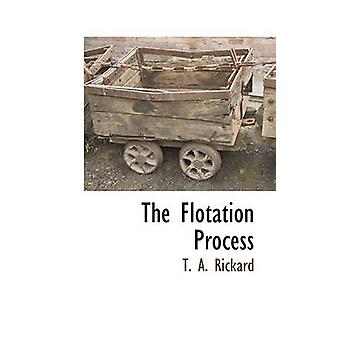 The Flotation Process by Rickard & T. A.