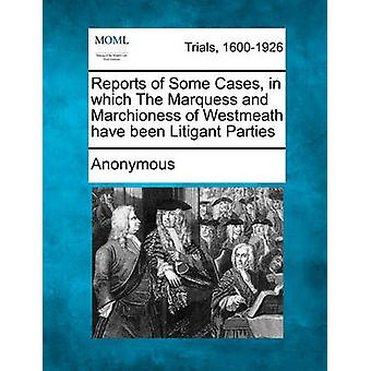 Reports of Some Cases in which The Marquess and Marchioness of Westmeath have been Litigant Parties by Anonymous