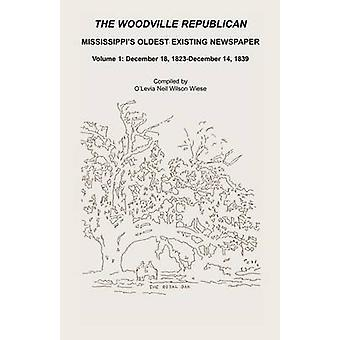 The Woodville Republican Mississippis Oldest Existing Newspaper Volume 1 December 18 1823 Through December 14 1839 by Wiese & OLevia Neil Wilson