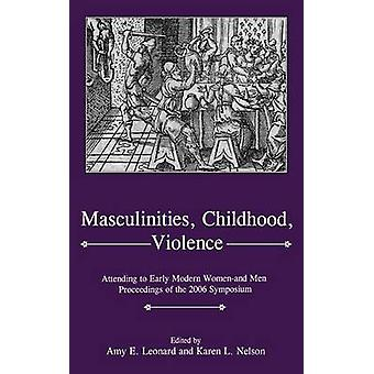 Masculinities Childhood Violence Attending to Early Modern Womenand Men Proceedings of the 2006 Symposium by Leonard & Amy E.