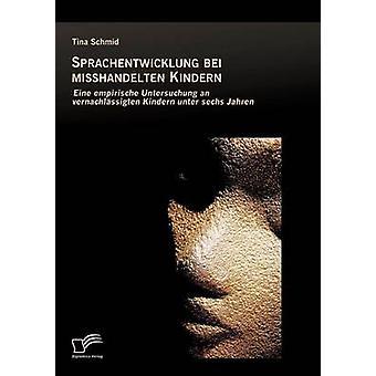 Sprachentwicklung Bei Misshandelten Kindern Eine Empirische Untersuchung an Vernachlassigten Kindern Unter Sechs Jahren by Schmid & Tina