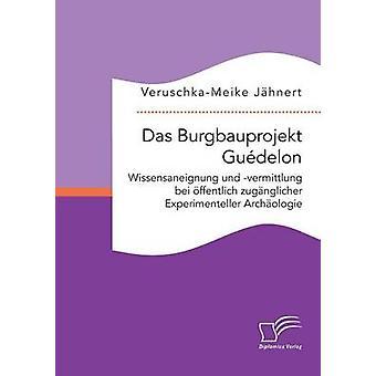 Das Burgbauprojekt Gudelon Wissensaneignung und vermittlung bei ffentlich zugnglicher Experimenteller Archologie av Jhnert & VeruschkaMeike