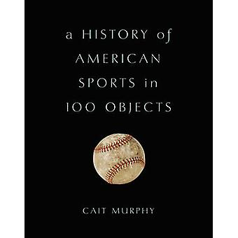 A History of American Sports in 100 Objects by Cait Murphy - 97804650