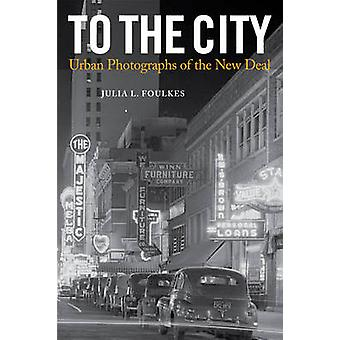 To The City - Urban Photographs of the New Deal by Julia L. Foulkes -