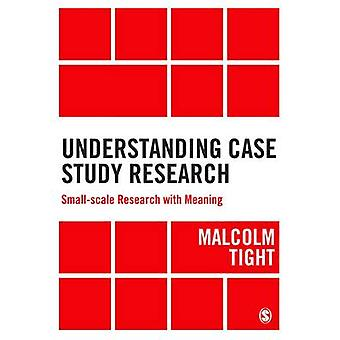 Understanding Case Study Research - Small-Scale Research with Meaning