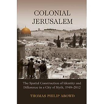 Colonial Jerusalem: The Spatial Construction of Identity and Difference in a City of Myth, 1948-2012 (Contemporary...