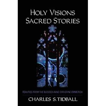 Holy Visions, Sacred Stories: Realities from the Blessed Anne Catherine Emmerich