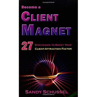 Become a Client Magnet: 27 Strategies to Boost Your Client-Attraction Factor