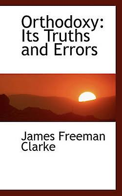 Orthodoxy Its Truths and Errors by Clarke & James Freehomme