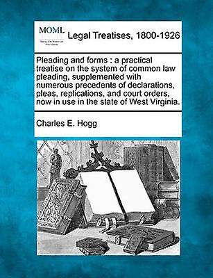 Pleading and forms  a practical treatise on the system of common law pleading supplemented with numerous precedents of declarations pleas replications and court orders now in use in the state of by Hogg & Charles E.