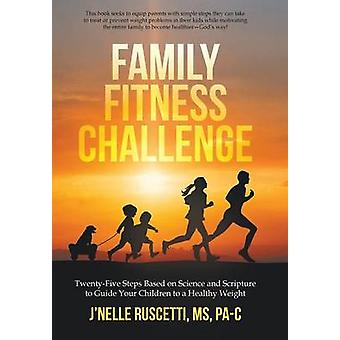 Family Fitness Challenge TwentyFive Steps Based on Science and Scripture to Guide Your Children to a Healthy Weight by Ruscetti MS PaC & JNelle