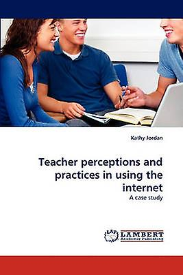 Teacher perceptions and practices in using the internet by Jordan & Kathy