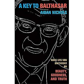 A Key to Balthasar: Hans Urs Von Balthasar on Beauty, Goodness, and Truth