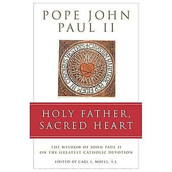 Holy Father, Sacred Heart : The Complete Collection of John Paul II&s Writings on the Greatest Catholic Devotion