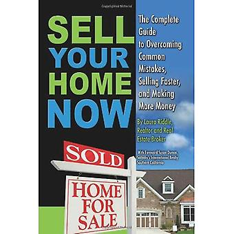 Sell Your Home Now: The Complete Guide to Overcoming Common Mistakes, Selling Faster, and Making More Money