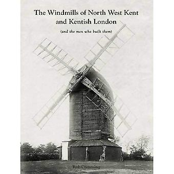 The Windmills of North West Kent and Kentish London: (And the Men Who Built Them)