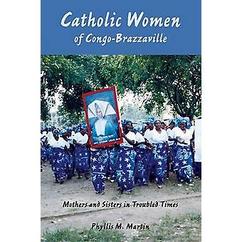 Catholic Women of CongoBrazzaville Mothers and Sisters in Troubled Times by Martin & Phyllis M.
