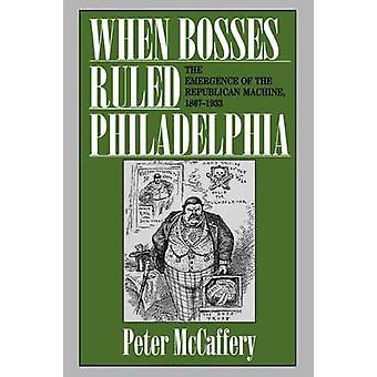When Bosses Ruled Philadelphia The Emergence of the Republican Machine 18671933 by McCaffery & Peter