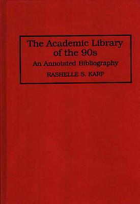 The Academic Library of the 90s An Annotated Bibliography by Karp & Rashelles