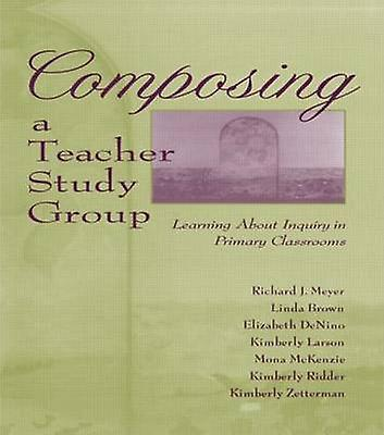 Composing a Teacher Study Group Learning about Inquiry in Primary Classrooms by Meyer & Richard J.