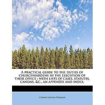 A practical guide to the duties of churchwardens in the execution of their office  with lists of cases statutes canons c. an appendix and index. by Prideaux & Charles Grevile