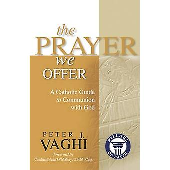 The Prayer We Offer A Catholic Guide to Communion with God by Vaghi & Peter J.
